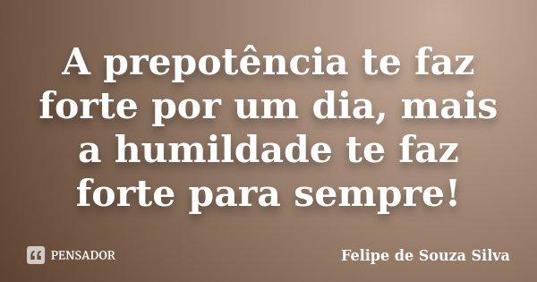 A prepotência te faz forte por um dia, mais a humildade te faz forte para sempre!... Frase de Felipe de Souza Silva.