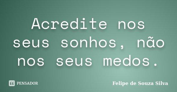 Acredite nos seus sonhos, não nos seus medos.... Frase de Felipe de Souza Silva.