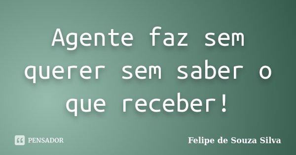 Agente faz sem querer sem saber o que receber!... Frase de Felipe de Souza Silva.
