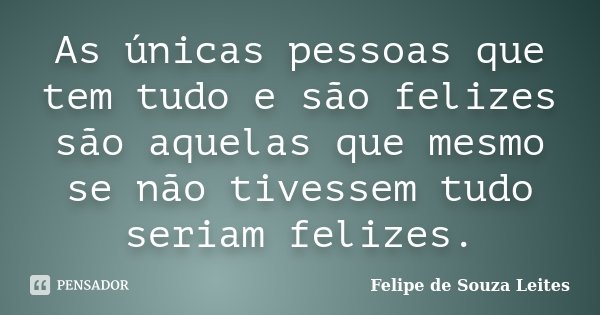 As únicas pessoas que tem tudo e são felizes são aquelas que mesmo se não tivessem tudo seriam felizes.... Frase de Felipe de Souza Leites.