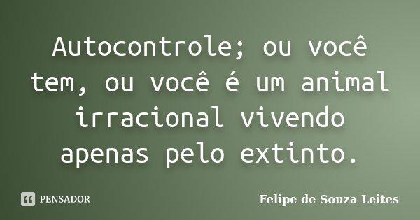 Autocontrole; ou você tem, ou você é um animal irracional vivendo apenas pelo extinto.... Frase de Felipe de Souza Leites.