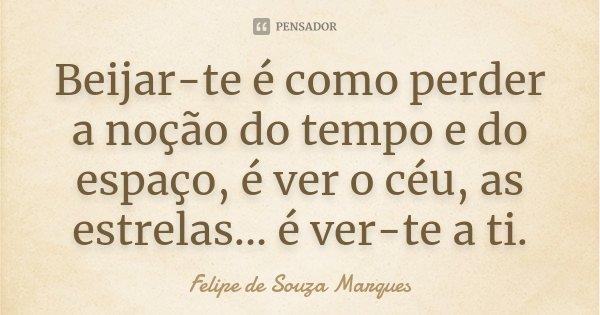 Beijar-te é como perder a noção do tempo e do espaço, é ver o céu, as estrelas... é ver-te a ti.... Frase de Felipe de Souza Marques.