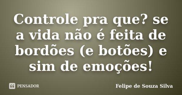 Controle pra que? se a vida não é feita de bordões (e botões) e sim de emoções!... Frase de Felipe de Souza Silva.