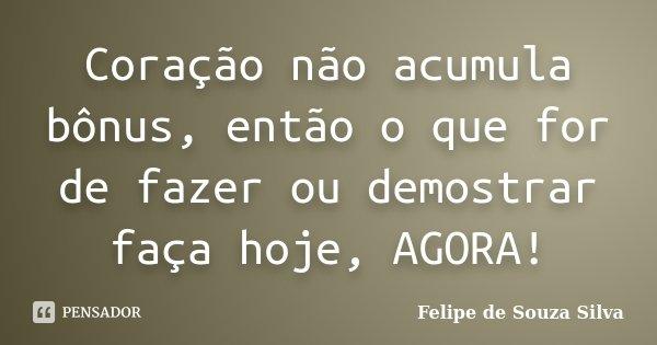Coração não acumula bônus, então o que for de fazer ou demostrar faça hoje, AGORA!... Frase de Felipe de Souza Silva.