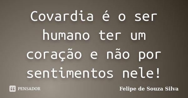 Covardia é o ser humano ter um coração e não por sentimentos nele!... Frase de Felipe de Souza Silva.