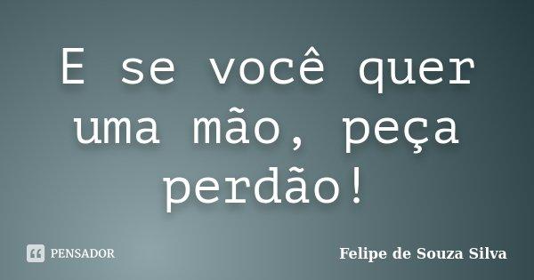 E se você quer uma mão, peça perdão!... Frase de Felipe de Souza Silva.