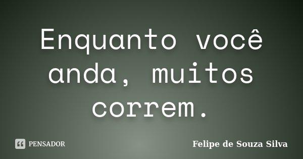 Enquanto você anda, muitos correm.... Frase de Felipe de Souza Silva.