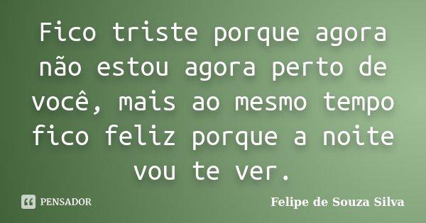 Fico triste porque agora não estou agora perto de você, mais ao mesmo tempo fico feliz porque a noite vou te ver.... Frase de Felipe de Souza Silva.