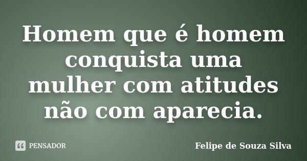 Homem que é homem conquista uma mulher com atitudes não com aparecia.... Frase de Felipe de Souza Silva.
