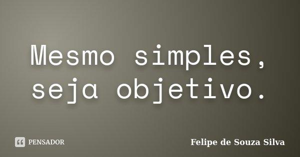 Mesmo simples, seja objetivo.... Frase de Felipe de Souza Silva.