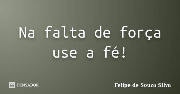 Na falta de força use a fé!... Frase de Felipe de Souza Silva.