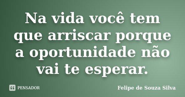 Na vida você tem que arriscar porque a oportunidade não vai te esperar.... Frase de Felipe de Souza Silva.