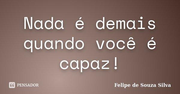 Nada é demais quando você é capaz!... Frase de Felipe de Souza Silva.