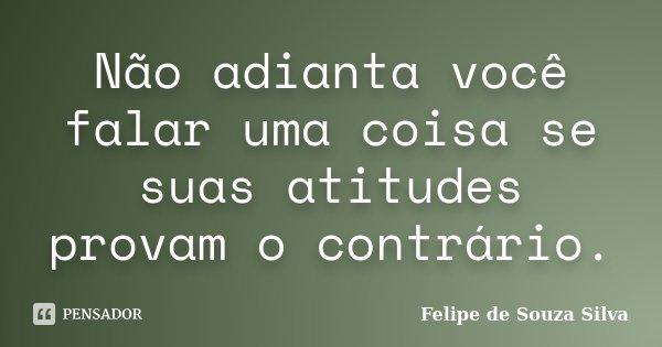 Não adianta você falar uma coisa se suas atitudes provam o contrário.... Frase de Felipe de Souza Silva.