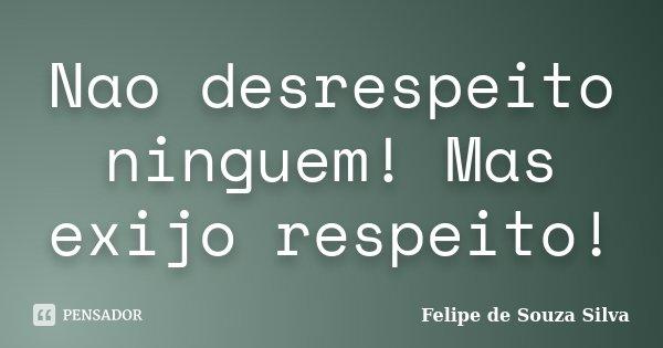 Nao desrespeito ninguem! Mas exijo respeito!... Frase de Felipe de Souza Silva.