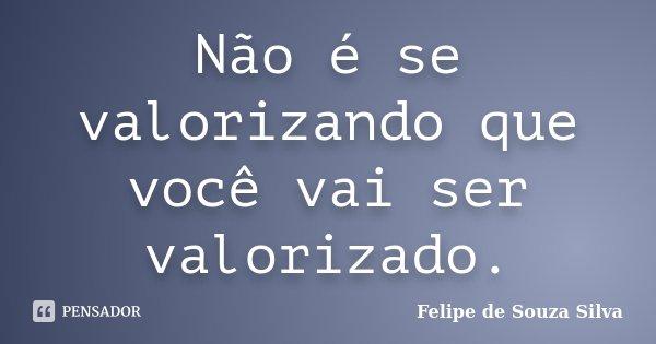 Não é se valorizando que você vai ser valorizado.... Frase de Felipe de Souza Silva.