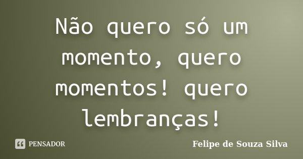 Não quero só um momento, quero momentos! quero lembranças!... Frase de Felipe de Souza Silva.