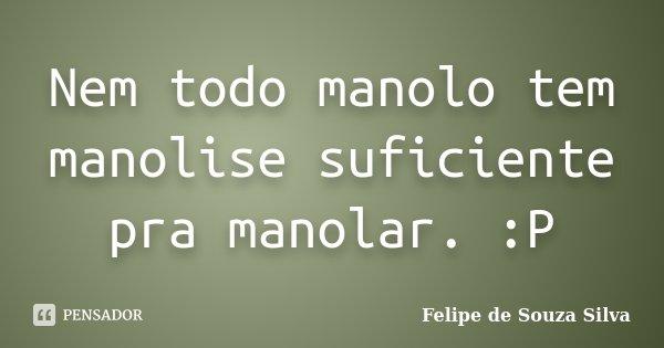 Nem todo manolo tem manolise suficiente pra manolar. :P... Frase de Felipe de Souza Silva.
