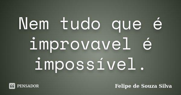 Nem tudo que é improvavel é impossível.... Frase de Felipe de Souza Silva.