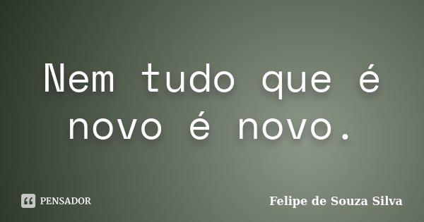 Nem tudo que é novo é novo.... Frase de Felipe de Souza Silva.