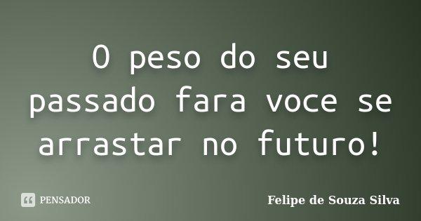 O peso do seu passado fara voce se arrastar no futuro!... Frase de Felipe de Souza Silva.