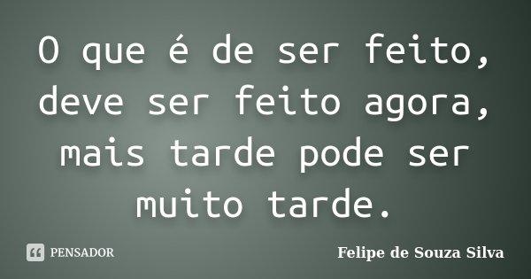 O que é de ser feito, deve ser feito agora, mais tarde pode ser muito tarde.... Frase de Felipe de Souza Silva.