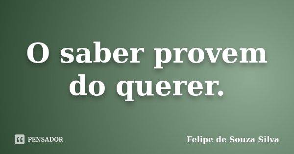 O saber provem do querer.... Frase de Felipe de Souza Silva.
