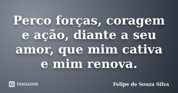 Perco forças, coragem e ação, diante a seu amor, que mim cativa e mim renova.... Frase de Felipe de Souza Silva.
