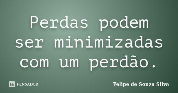 Perdas podem ser minimizadas com um perdão.... Frase de Felipe de Souza Silva.