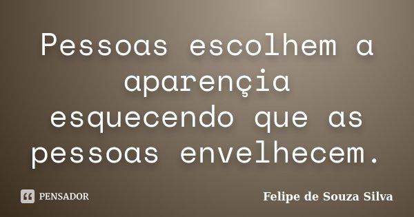 Pessoas escolhem a aparençia esquecendo que as pessoas envelhecem.... Frase de Felipe de Souza Silva.