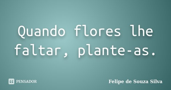 Quando flores lhe faltar, plante-as.... Frase de Felipe de Souza Silva.