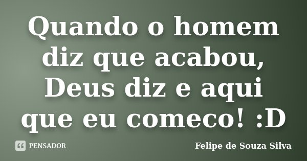 Quando o homem diz que acabou, Deus diz e aqui que eu comeco! :D... Frase de Felipe de Souza Silva.