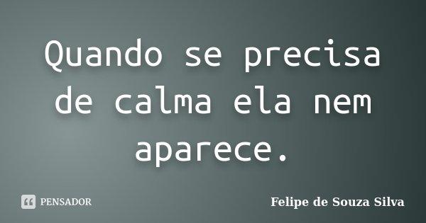 Quando se precisa de calma ela nem aparece.... Frase de Felipe de Souza Silva.