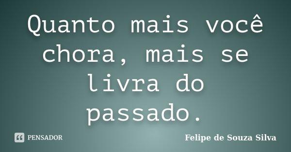 Quanto mais você chora, mais se livra do passado.... Frase de Felipe de Souza Silva.