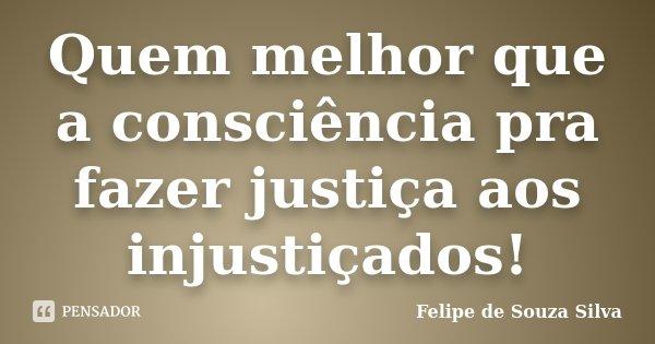 Quem melhor que a consciência pra fazer justiça aos injustiçados!... Frase de Felipe de Souza Silva.