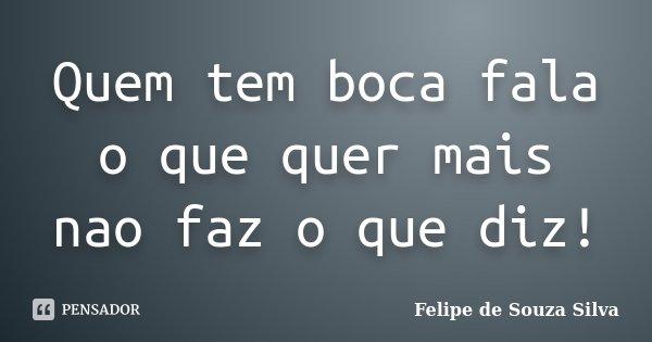 Quem tem boca fala o que quer mais nao faz o que diz!... Frase de Felipe de Souza Silva.