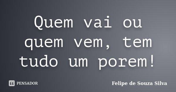 Quem vai ou quem vem, tem tudo um porem!... Frase de Felipe de Souza Silva.