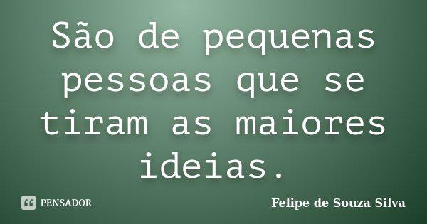 São de pequenas pessoas que se tiram as maiores ideias.... Frase de Felipe de Souza Silva.