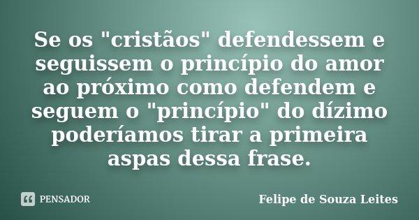 """Se os """"cristãos"""" defendessem e seguissem o princípio do amor ao próximo como defendem e seguem o """"princípio"""" do dízimo poderíamos tirar a pr... Frase de Felipe de Souza Leites."""