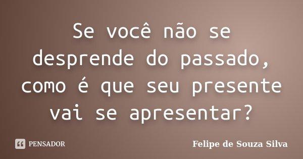 Se você não se desprende do passado, como é que seu presente vai se apresentar?... Frase de Felipe de Souza Silva.