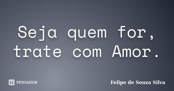 Seja quem for, trate com Amor.... Frase de Felipe de Souza Silva.
