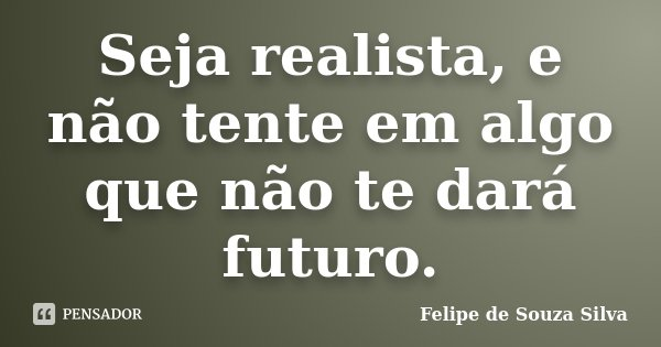 Seja realista, e não tente em algo que não te dará futuro.... Frase de Felipe de Souza Silva.