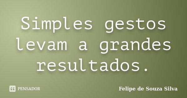 Simples gestos levam a grandes resultados.... Frase de Felipe de Souza Silva.