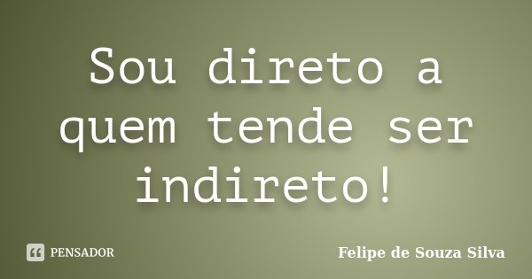 Sou direto a quem tende ser indireto!... Frase de Felipe de Souza Silva.
