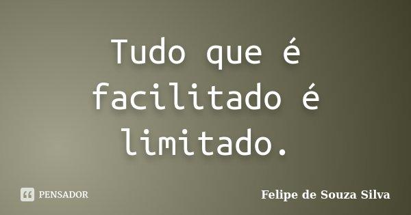 Tudo que é facilitado é limitado.... Frase de Felipe de Souza Silva.