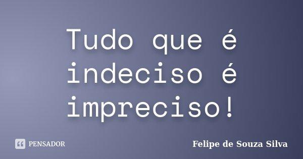 Tudo que é indeciso é impreciso!... Frase de Felipe de Souza Silva.
