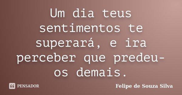 Um dia teus sentimentos te superará, e ira perceber que predeu-os demais.... Frase de Felipe de Souza Silva.