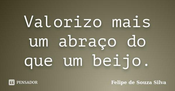 Valorizo mais um abraço do que um beijo.... Frase de Felipe de Souza Silva.