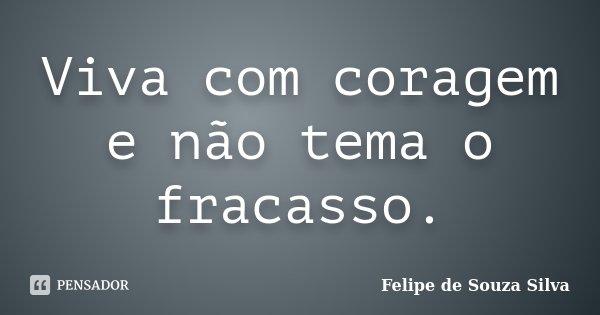 Viva com coragem e não tema o fracasso.... Frase de Felipe de Souza Silva.