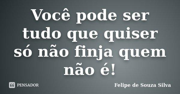 Você pode ser tudo que quiser só não finja quem não é!... Frase de Felipe de Souza Silva.